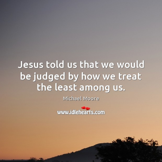 Jesus told us that we would be judged by how we treat the least among us. Image