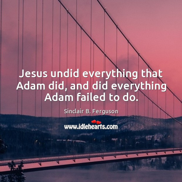 Jesus undid everything that Adam did, and did everything Adam failed to do. Sinclair B. Ferguson Picture Quote