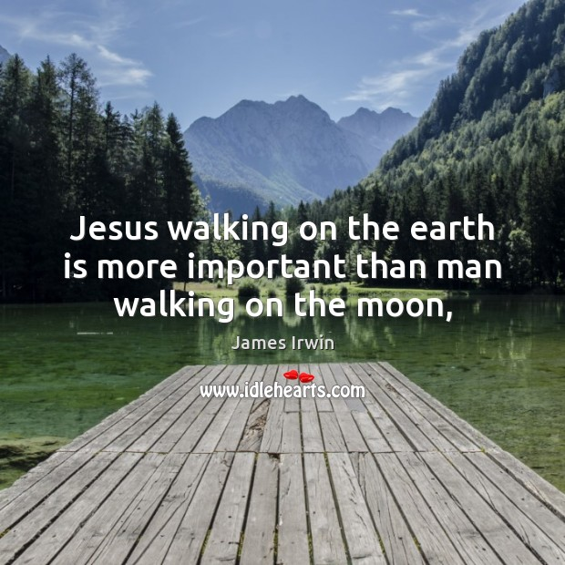 Jesus walking on the earth is more important than man walking on the moon, Image