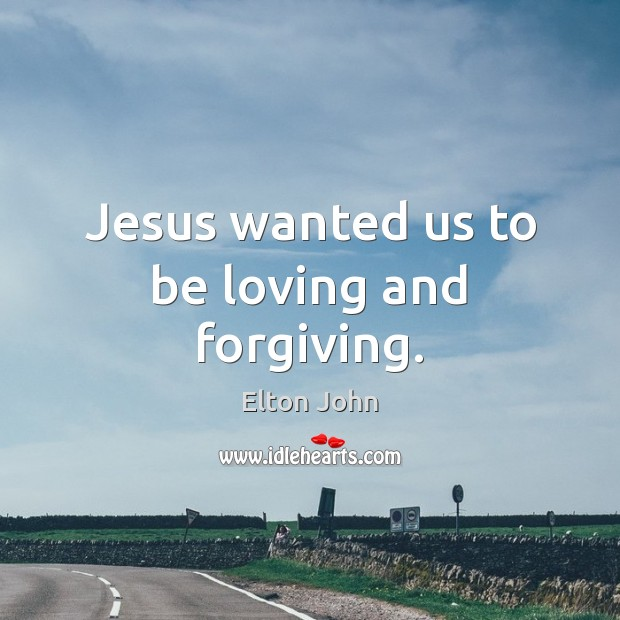 Jesus wanted us to be loving and forgiving. Elton John Picture Quote