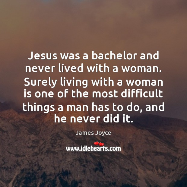 Jesus was a bachelor and never lived with a woman. Surely living James Joyce Picture Quote