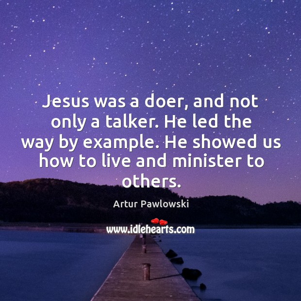 Image, Jesus was a doer, and not only a talker. He led the