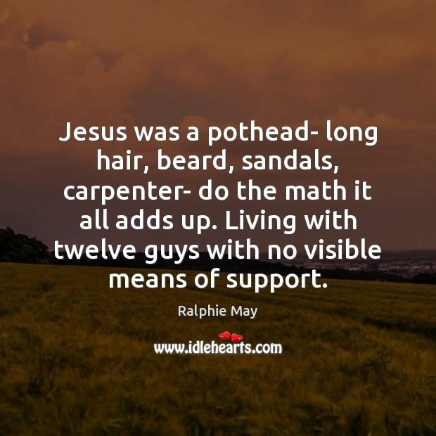 Image, Jesus was a pothead- long hair, beard, sandals, carpenter- do the math
