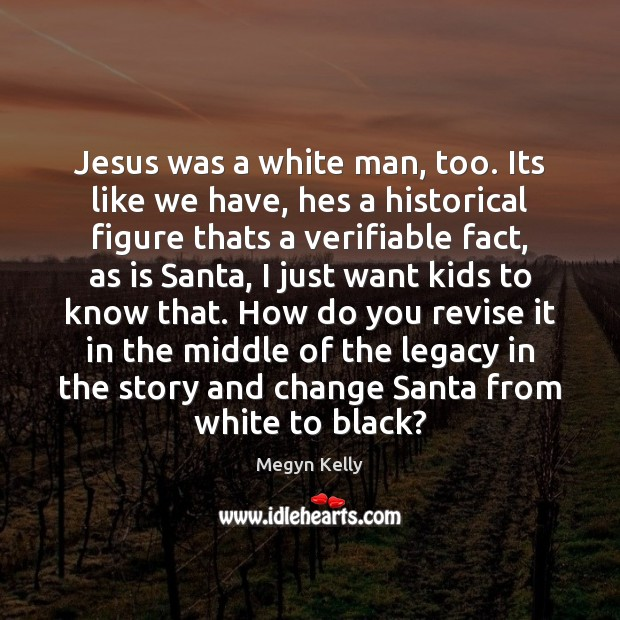 Jesus was a white man, too. Its like we have, hes a Image
