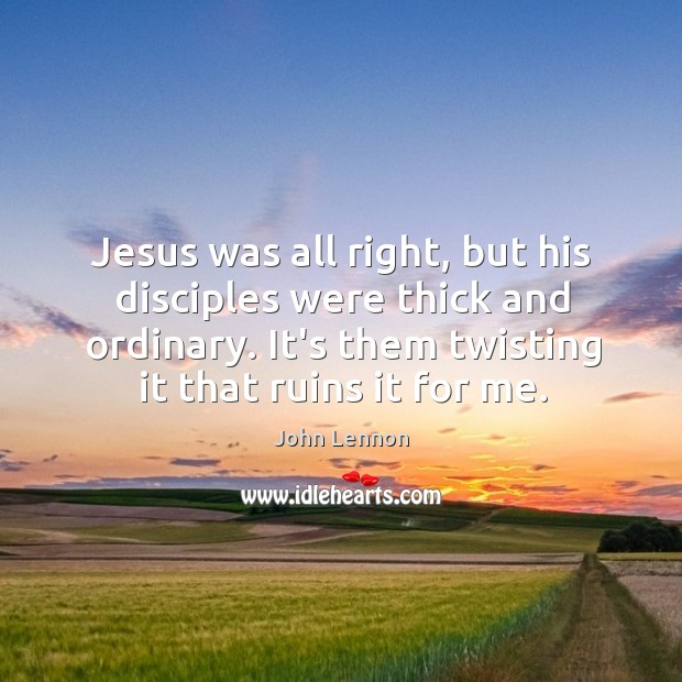 Image, Jesus was all right, but his disciples were thick and ordinary. It's