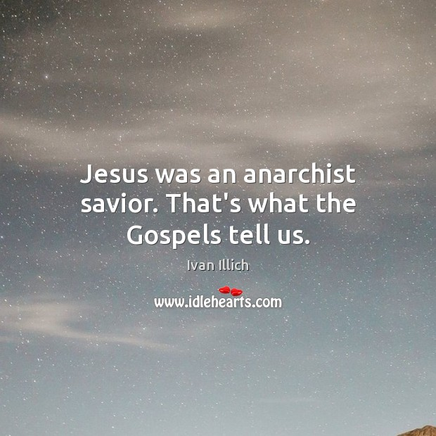 Jesus was an anarchist savior. That's what the Gospels tell us. Image