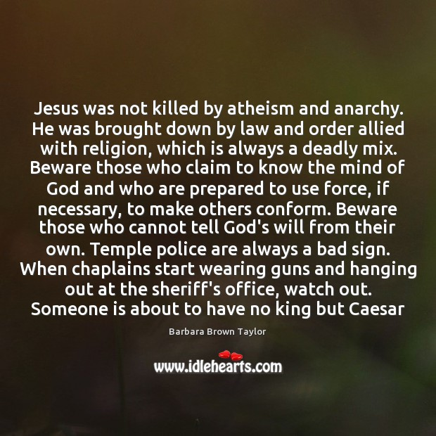 Jesus was not killed by atheism and anarchy. He was brought down Barbara Brown Taylor Picture Quote