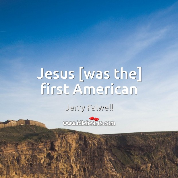 Jesus [was the] first American Jerry Falwell Picture Quote