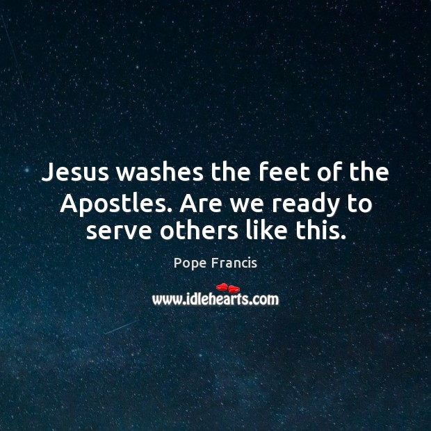 Jesus washes the feet of the Apostles. Are we ready to serve others like this. Pope Francis Picture Quote