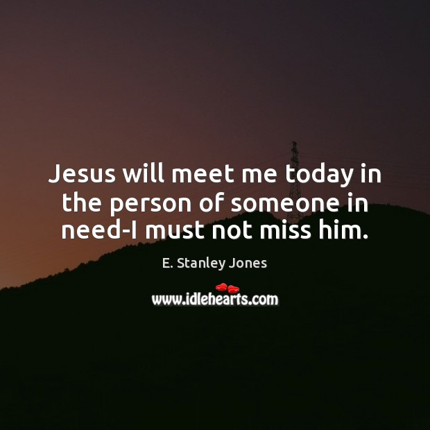 Jesus will meet me today in the person of someone in need-I must not miss him. E. Stanley Jones Picture Quote