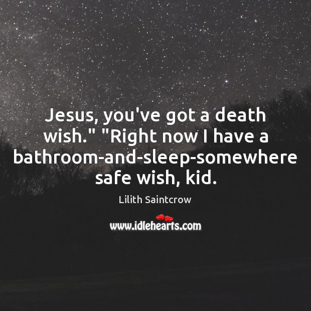 """Jesus, you've got a death wish."""" """"Right now I have a bathroom-and-sleep-somewhere Lilith Saintcrow Picture Quote"""