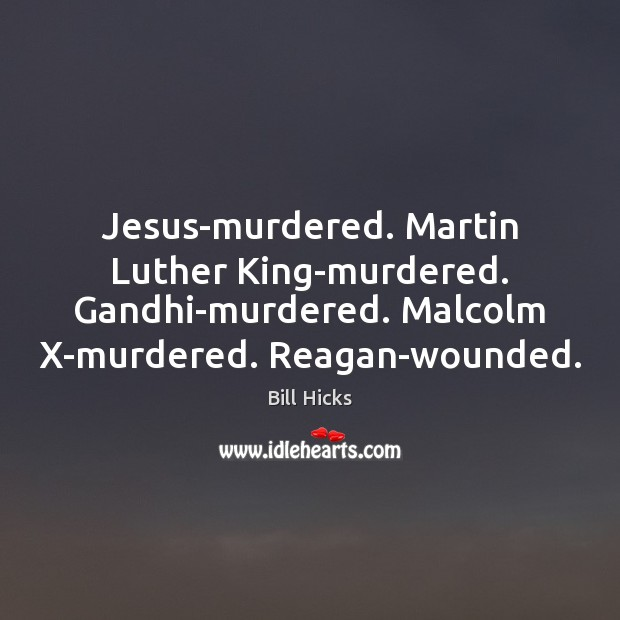 Jesus-murdered. Martin Luther King-murdered. Gandhi-murdered. Malcolm X-murdered. Reagan-wounded. Bill Hicks Picture Quote