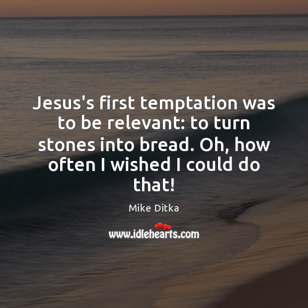 Image, Jesus's first temptation was to be relevant: to turn stones into bread.