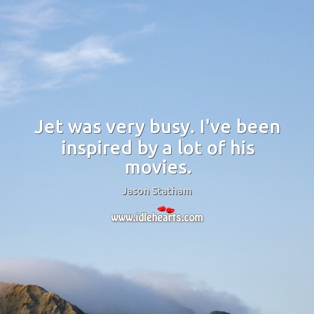 Jet was very busy. I've been inspired by a lot of his movies. Image