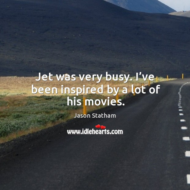 Jet was very busy. I've been inspired by a lot of his movies. Jason Statham Picture Quote