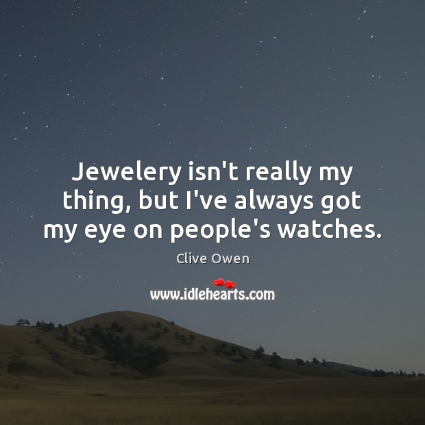 Jewelery isn't really my thing, but I've always got my eye on people's watches. Clive Owen Picture Quote