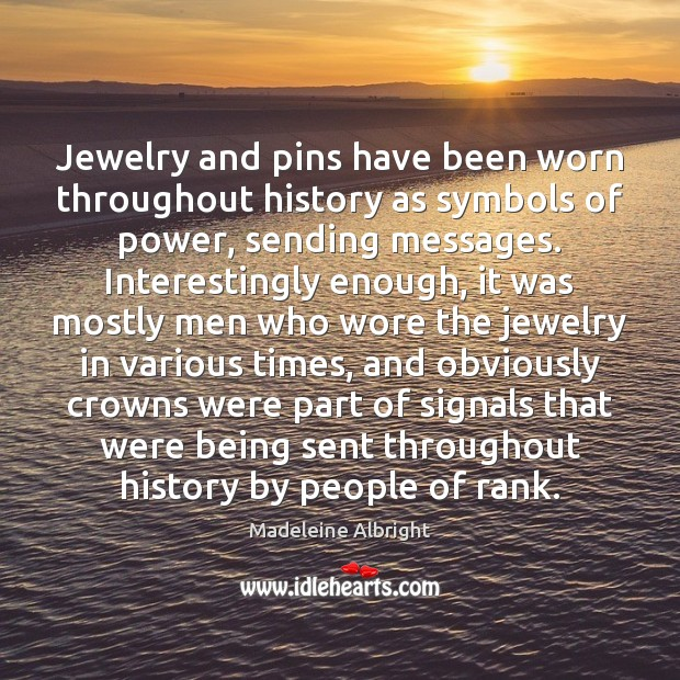 Jewelry and pins have been worn throughout history as symbols of power, Madeleine Albright Picture Quote