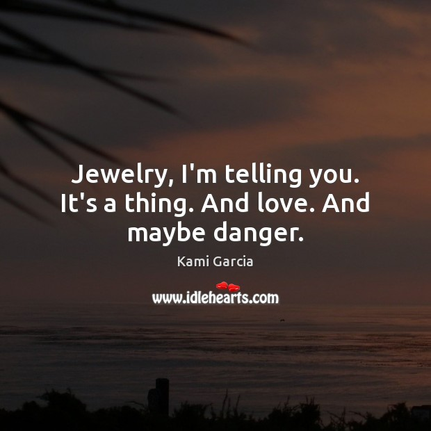 Jewelry, I'm telling you. It's a thing. And love. And maybe danger. Image