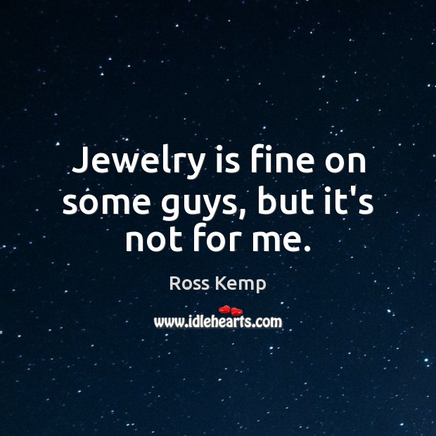 Image, Jewelry is fine on some guys, but it's not for me.