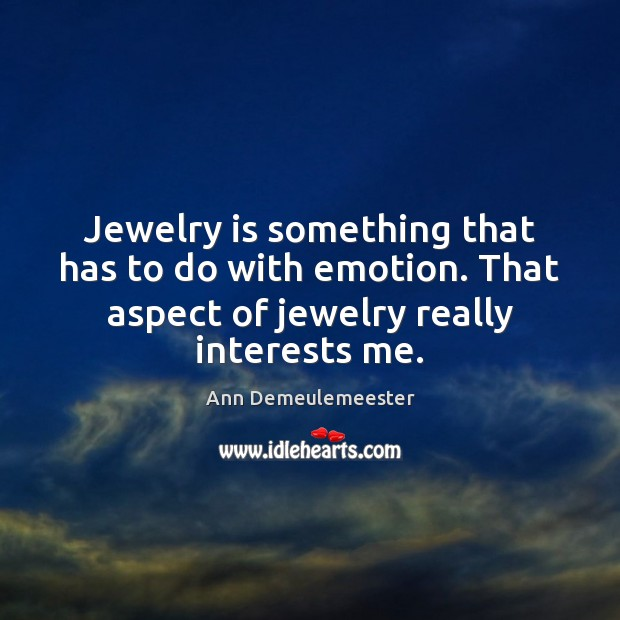 Jewelry is something that has to do with emotion. That aspect of Image