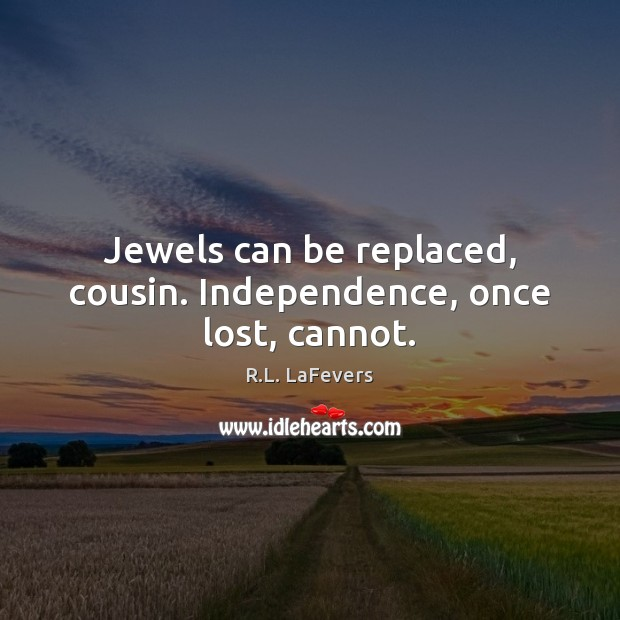 Jewels can be replaced, cousin. Independence, once lost, cannot. R.L. LaFevers Picture Quote