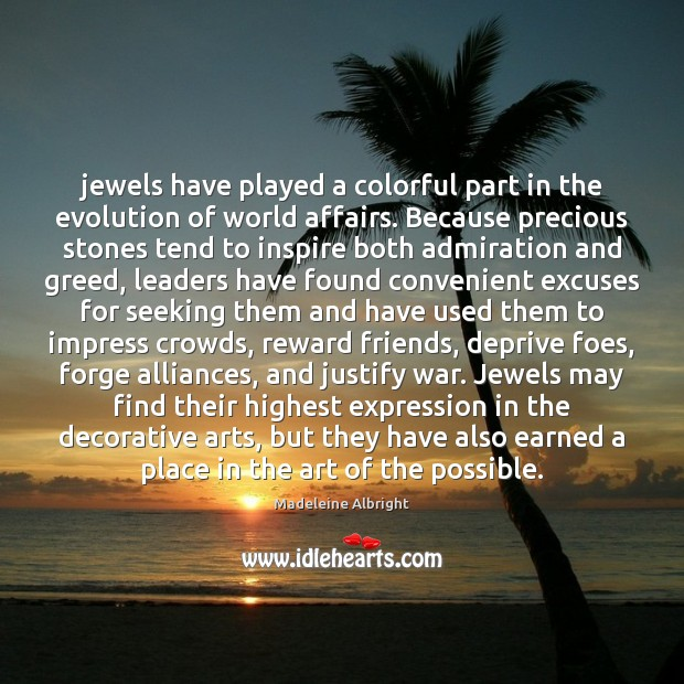 Jewels have played a colorful part in the evolution of world affairs. Madeleine Albright Picture Quote