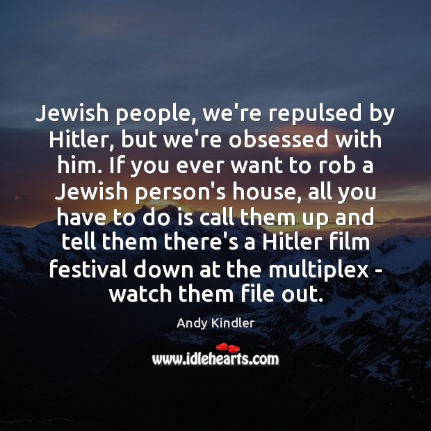 Jewish people, we're repulsed by Hitler, but we're obsessed with him. If Image