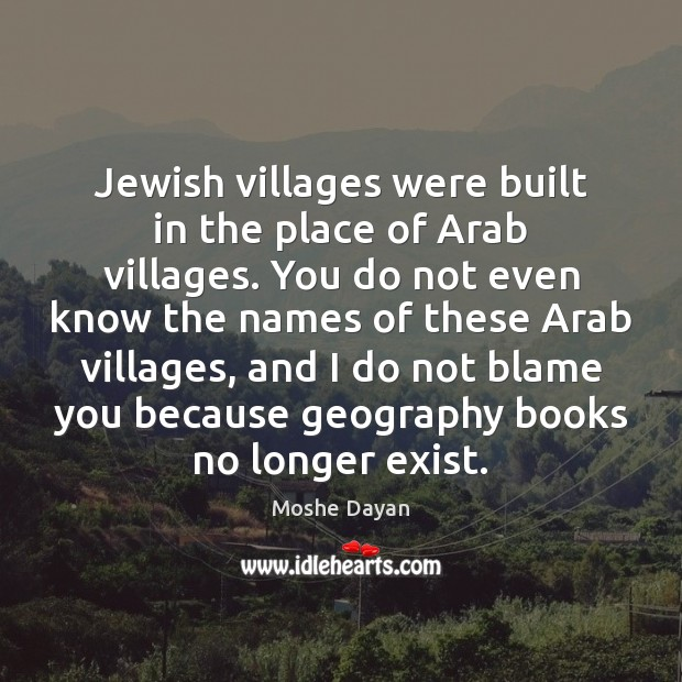 Image, Jewish villages were built in the place of Arab villages. You do