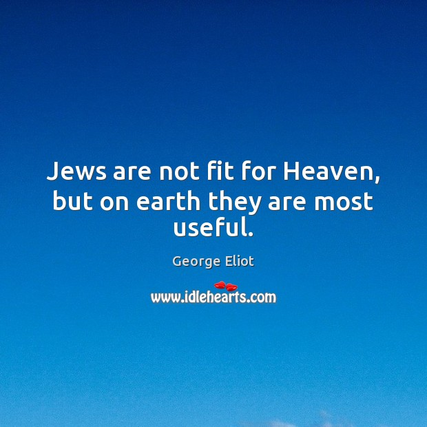 Jews are not fit for Heaven, but on earth they are most useful. Image