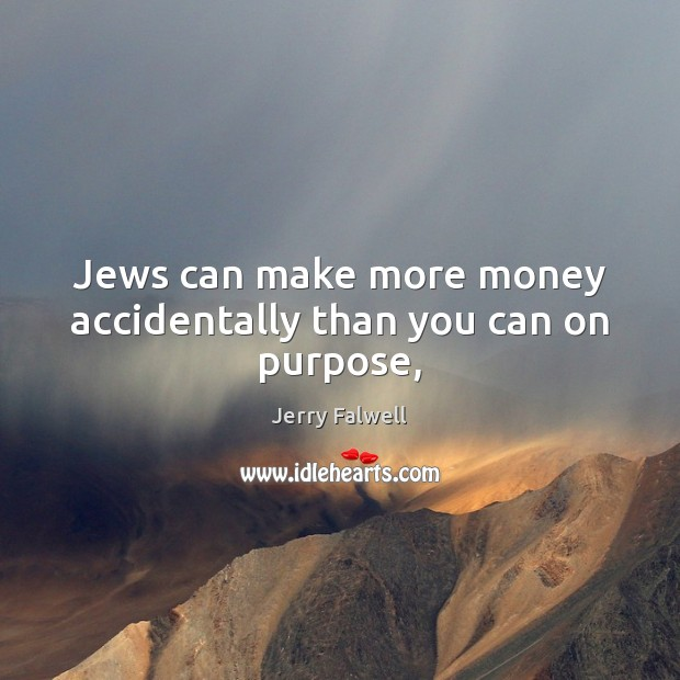 Jews can make more money accidentally than you can on purpose, Jerry Falwell Picture Quote