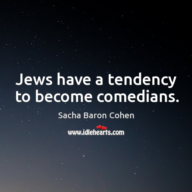 Image, Jews have a tendency to become comedians.