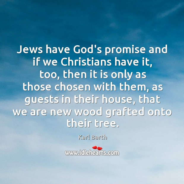 Jews have God's promise and if we Christians have it, too, then Karl Barth Picture Quote