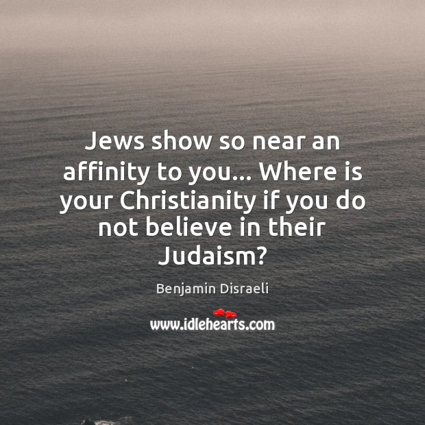 Jews show so near an affinity to you… Where is your Christianity Benjamin Disraeli Picture Quote