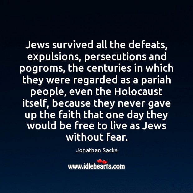 Jews survived all the defeats, expulsions, persecutions and pogroms, the centuries in Jonathan Sacks Picture Quote