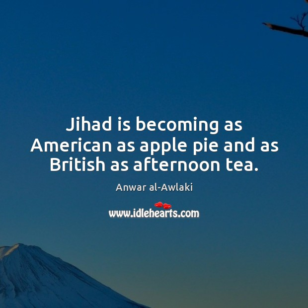 Image, Jihad is becoming as American as apple pie and as British as afternoon tea.