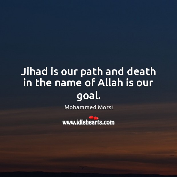 Jihad is our path and death in the name of Allah is our goal. Mohammed Morsi Picture Quote