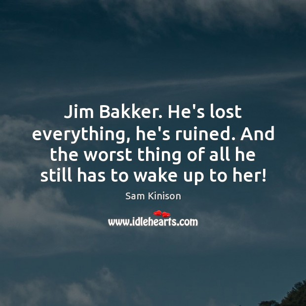 Jim Bakker. He's lost everything, he's ruined. And the worst thing of Sam Kinison Picture Quote