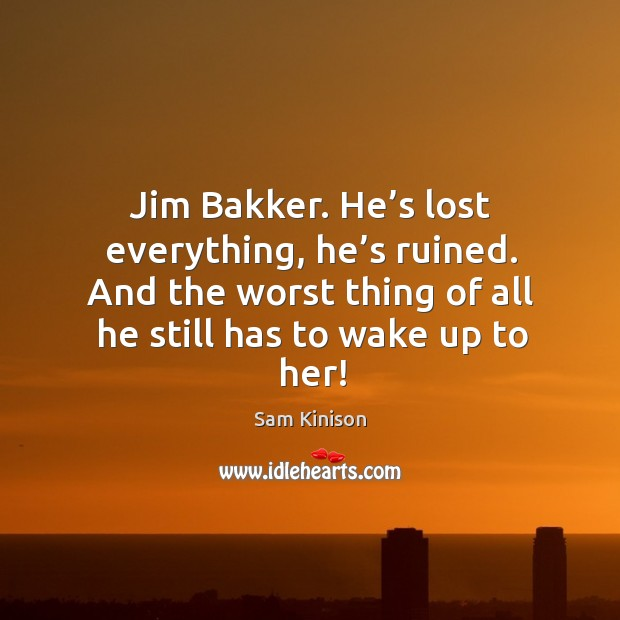 Jim bakker. He's lost everything, he's ruined. And the worst thing of all he still has to wake up to her! Sam Kinison Picture Quote