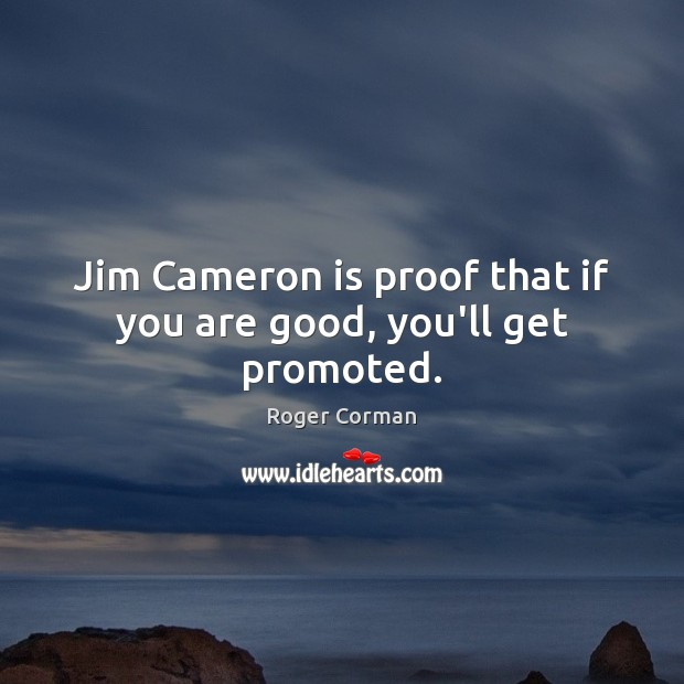 Jim Cameron is proof that if you are good, you'll get promoted. Image