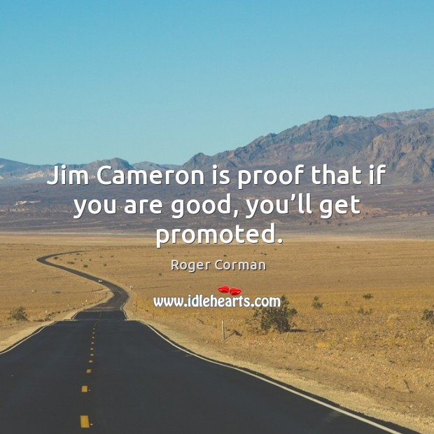 Jim cameron is proof that if you are good, you'll get promoted. Roger Corman Picture Quote