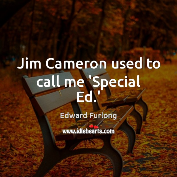 Jim Cameron used to call me 'Special Ed.' Edward Furlong Picture Quote