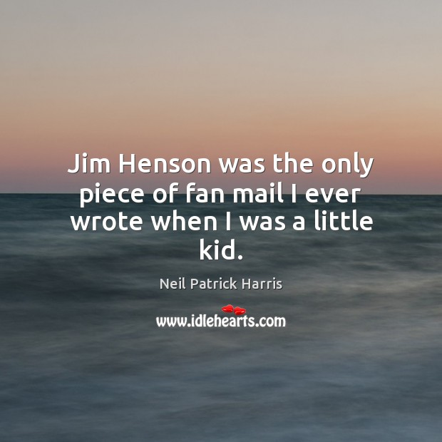 Jim Henson was the only piece of fan mail I ever wrote when I was a little kid. Neil Patrick Harris Picture Quote