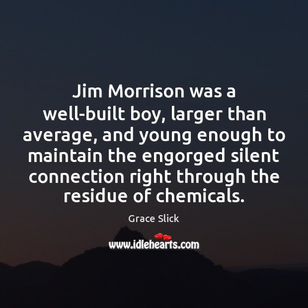 Jim Morrison was a well-built boy, larger than average, and young enough Grace Slick Picture Quote