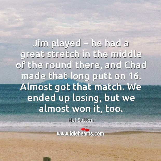 Jim played – he had a great stretch in the middle of the round there, and chad made that long putt on 16. Image
