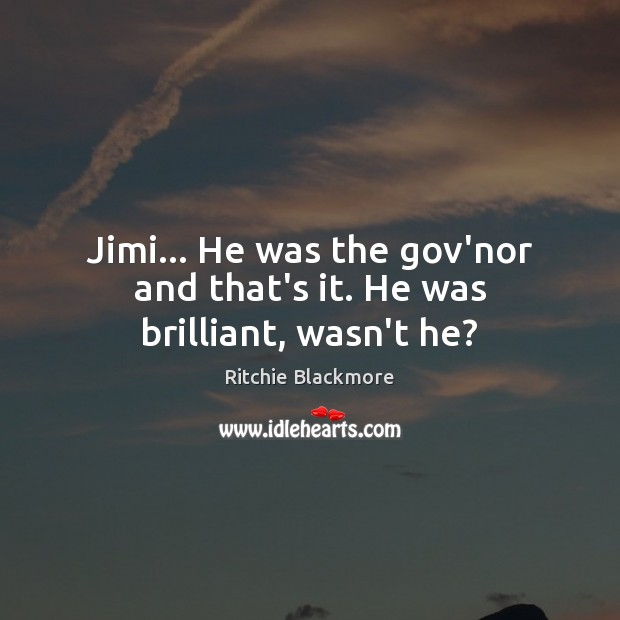 Jimi… He was the gov'nor and that's it. He was brilliant, wasn't he? Ritchie Blackmore Picture Quote