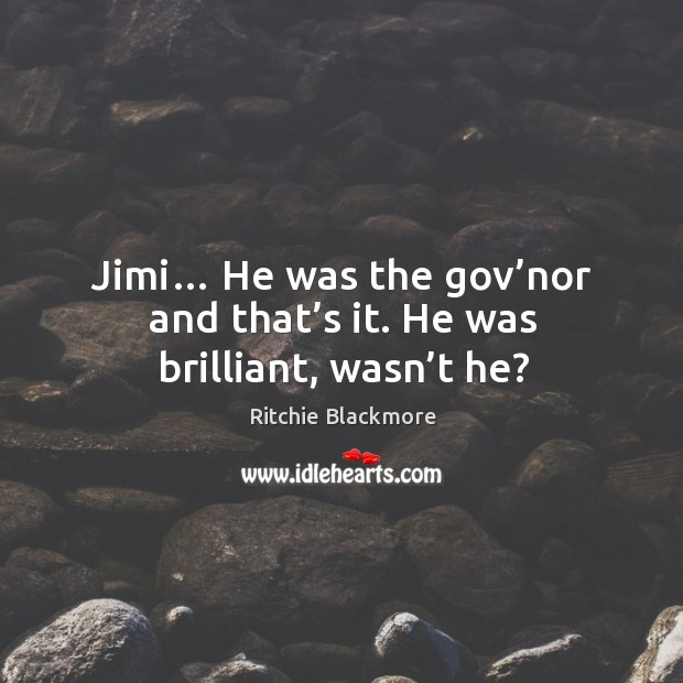 Jimi… he was the gov'nor and that's it. He was brilliant, wasn't he? Image