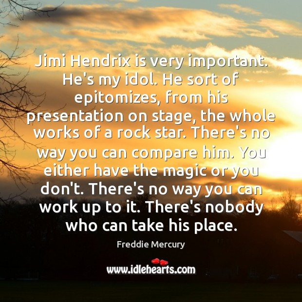 Jimi Hendrix is very important. He's my idol. He sort of epitomizes, Freddie Mercury Picture Quote