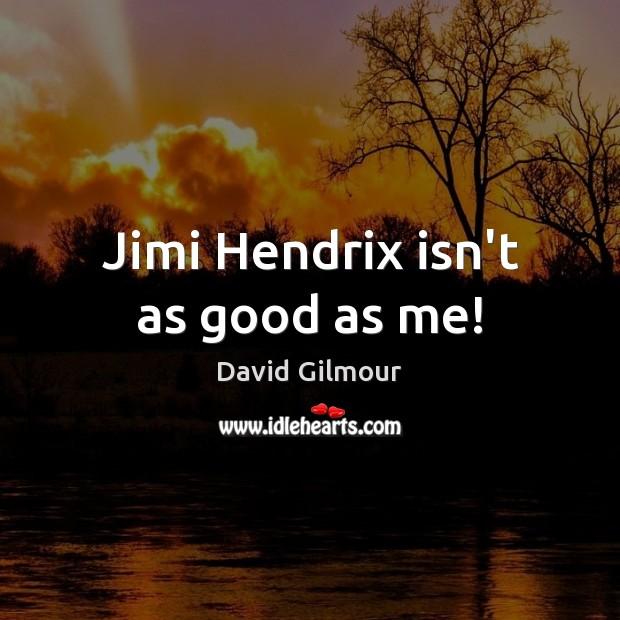 Jimi Hendrix isn't as good as me! Image