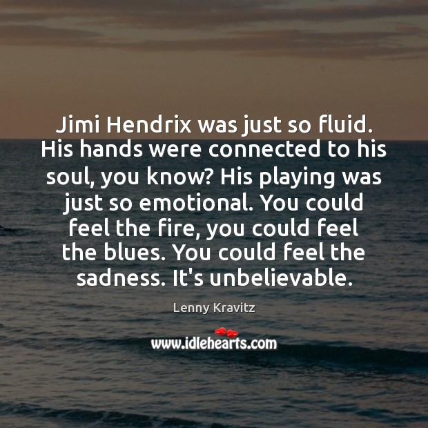 Jimi Hendrix was just so fluid. His hands were connected to his Lenny Kravitz Picture Quote