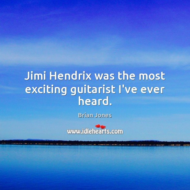 Image, Jimi Hendrix was the most exciting guitarist I've ever heard.